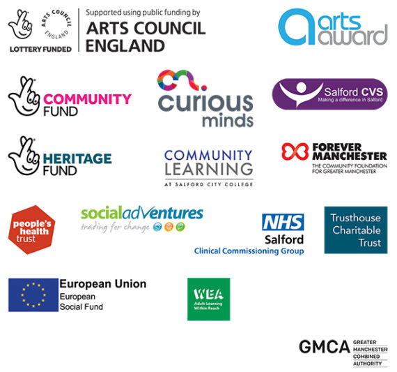 Our Funders - Arts Council England, Arts Award, Lottery Community Fund, Curious Minds, Salford CVS, Lottery Heritage Fund, Salford City College, Forever Manchester, People's Health Trust, Social Adventures, NHS Salford CCG, Trusthouse Charitable Trust, European Social Fund and Workers Education Authority with funds granted by the government's Education and Skills Funding Agency (ESFA) in partnership with Greater Manchester Combined Authority